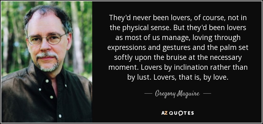 They'd never been lovers, of course, not in the physical sense. But they'd been lovers as most of us manage, loving through expressions and gestures and the palm set softly upon the bruise at the necessary moment. Lovers by inclination rather than by lust. Lovers, that is, by love. - Gregory Maguire