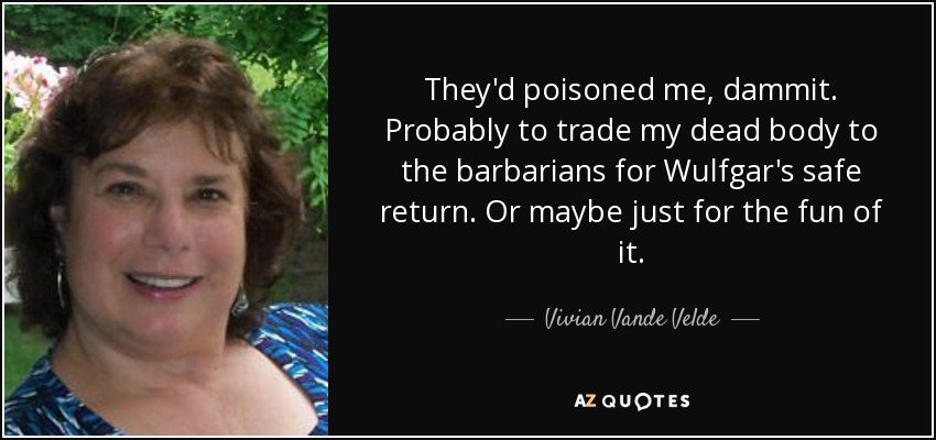 They'd poisoned me, dammit. Probably to trade my dead body to the barbarians for Wulfgar's safe return. Or maybe just for the fun of it. - Vivian Vande Velde