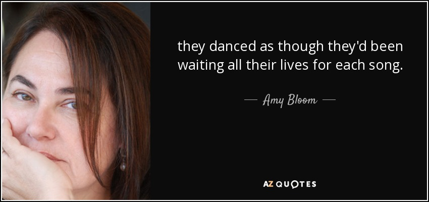 they danced as though they'd been waiting all their lives for each song. - Amy Bloom