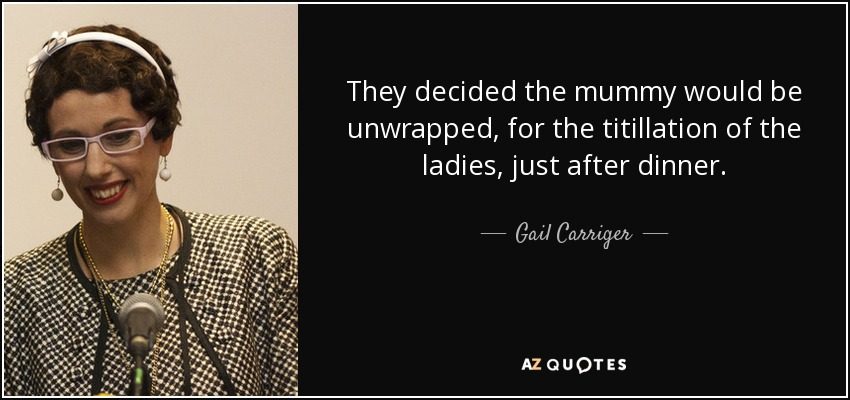 They decided the mummy would be unwrapped, for the titillation of the ladies, just after dinner. - Gail Carriger