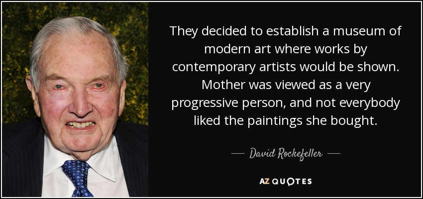 They decided to establish a museum of modern art where works by contemporary artists would be shown. Mother was viewed as a very progressive person, and not everybody liked the paintings she bought. - David Rockefeller