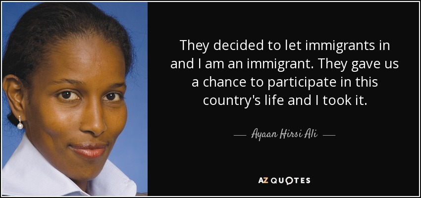 They decided to let immigrants in and I am an immigrant. They gave us a chance to participate in this country's life and I took it. - Ayaan Hirsi Ali