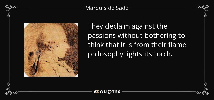 They declaim against the passions without bothering to think that it is from their flame philosophy lights its torch. - Marquis de Sade