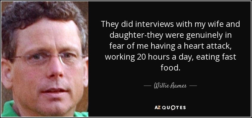 They did interviews with my wife and daughter-they were genuinely in fear of me having a heart attack, working 20 hours a day, eating fast food. - Willie Aames