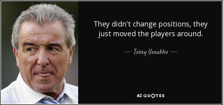 They didn't change positions, they just moved the players around. - Terry Venables