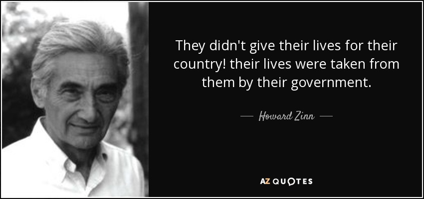 They didn't give their lives for their country! their lives were taken from them by their government. - Howard Zinn