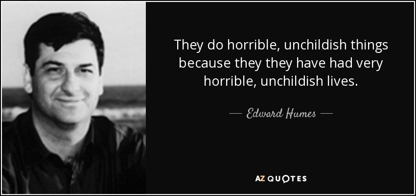 They do horrible, unchildish things because they they have had very horrible, unchildish lives. - Edward Humes