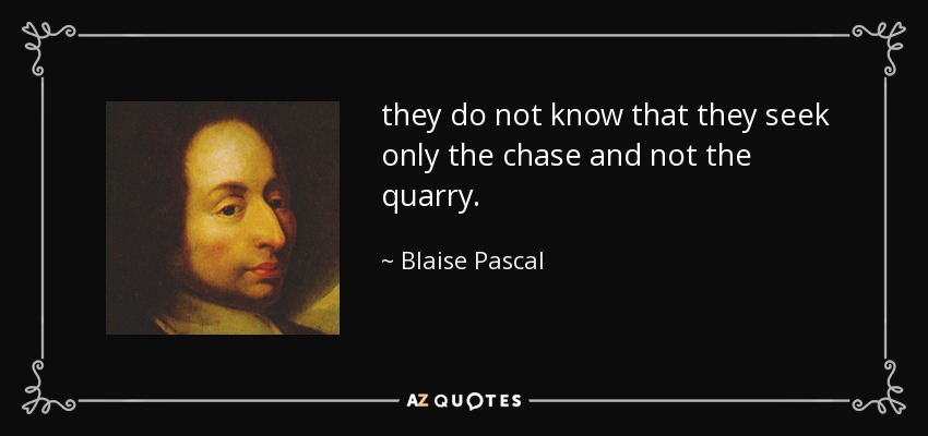 they do not know that they seek only the chase and not the quarry. - Blaise Pascal