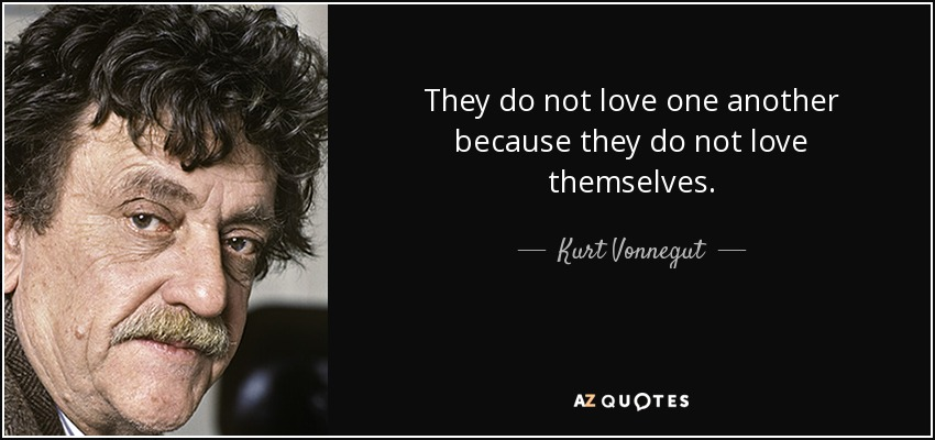 They do not love one another because they do not love themselves. - Kurt Vonnegut