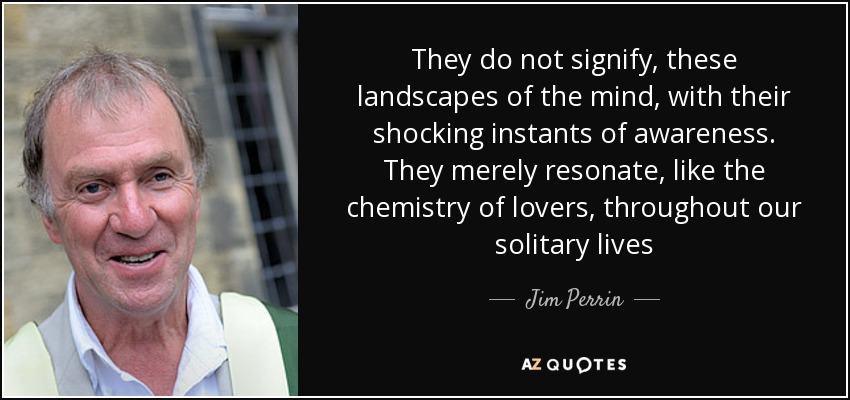 They do not signify, these landscapes of the mind, with their shocking instants of awareness. They merely resonate, like the chemistry of lovers, throughout our solitary lives - Jim Perrin