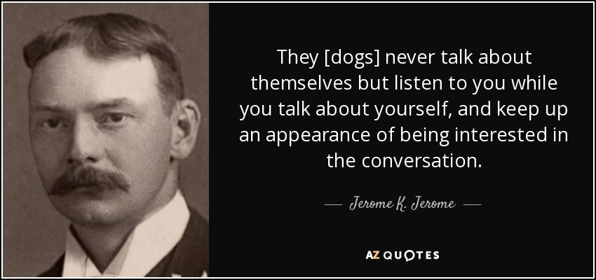 They [dogs] never talk about themselves but listen to you while you talk about yourself, and keep up an appearance of being interested in the conversation. - Jerome K. Jerome