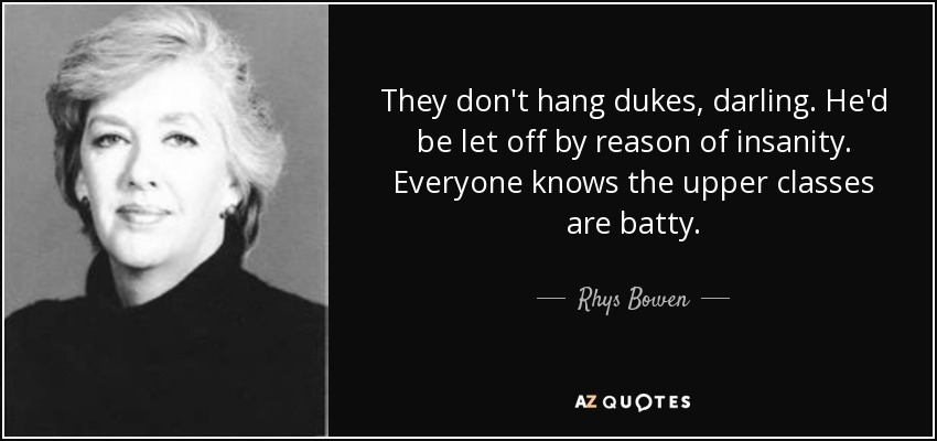 They don't hang dukes, darling. He'd be let off by reason of insanity. Everyone knows the upper classes are batty. - Rhys Bowen