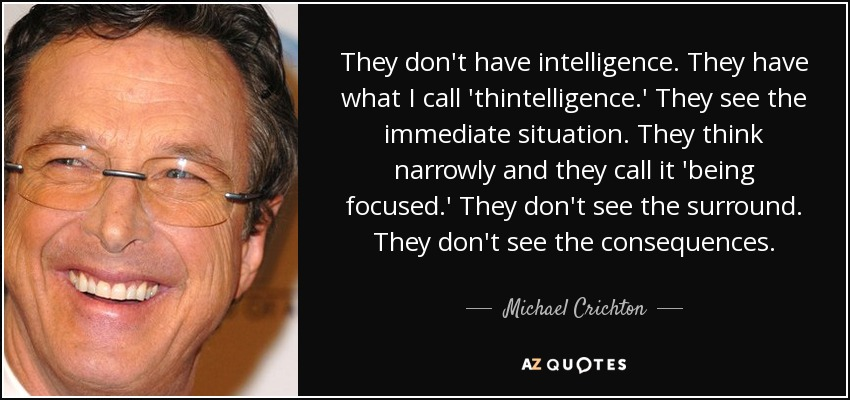 They don't have intelligence. They have what I call 'thintelligence.' They see the immediate situation. They think narrowly and they call it 'being focused.' They don't see the surround. They don't see the consequences. - Michael Crichton
