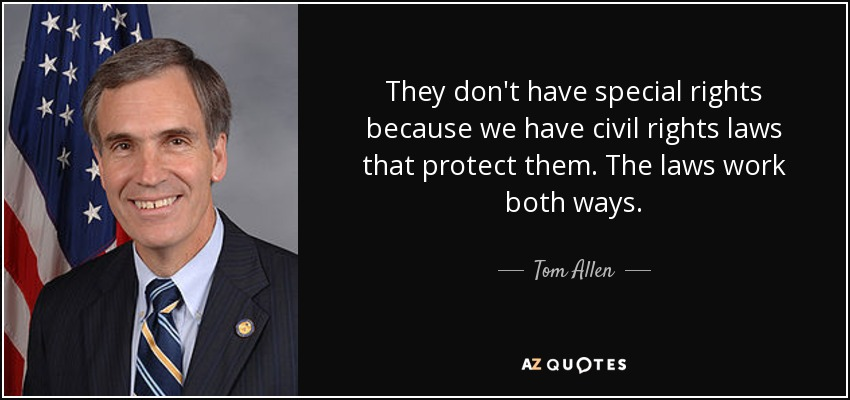They don't have special rights because we have civil rights laws that protect them. The laws work both ways. - Tom Allen