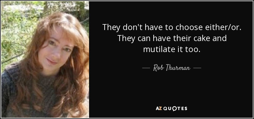 They don't have to choose either/or. They can have their cake and mutilate it too. - Rob Thurman
