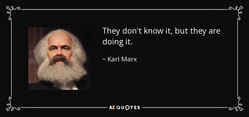 They don't know it, but they are doing it. - Karl Marx