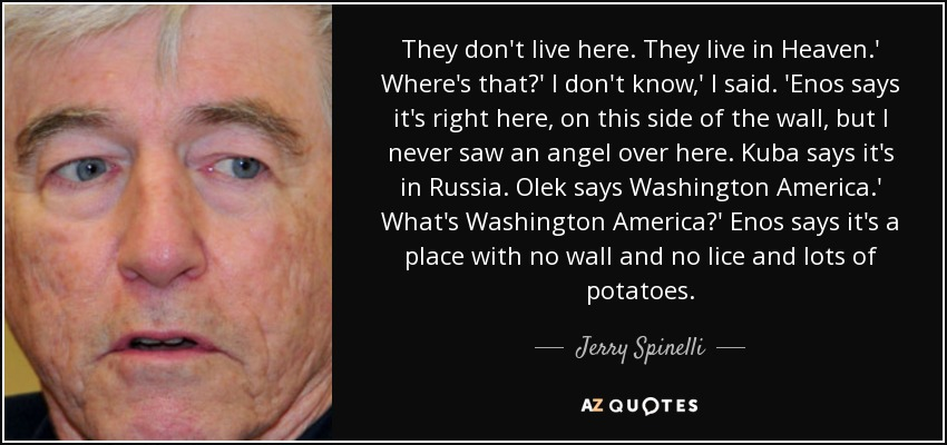 They don't live here. They live in Heaven.' Where's that?' I don't know,' I said. 'Enos says it's right here, on this side of the wall, but I never saw an angel over here. Kuba says it's in Russia. Olek says Washington America.' What's Washington America?' Enos says it's a place with no wall and no lice and lots of potatoes. - Jerry Spinelli