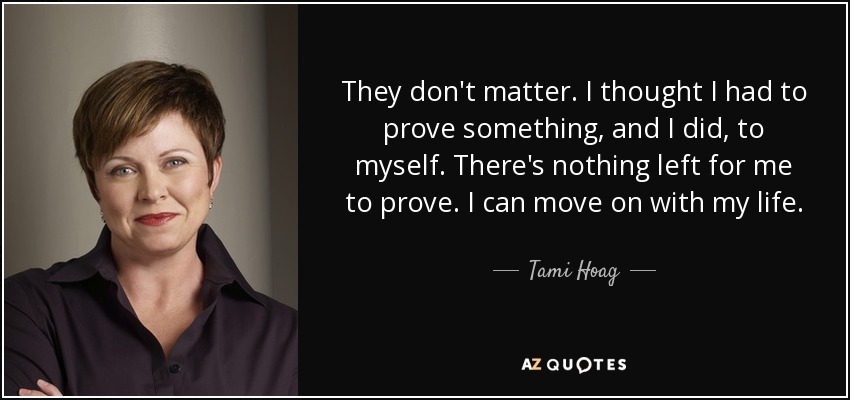 They don't matter. I thought I had to prove something, and I did, to myself. There's nothing left for me to prove. I can move on with my life. - Tami Hoag