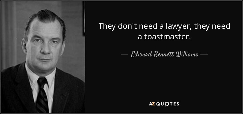 They don't need a lawyer, they need a toastmaster. - Edward Bennett Williams