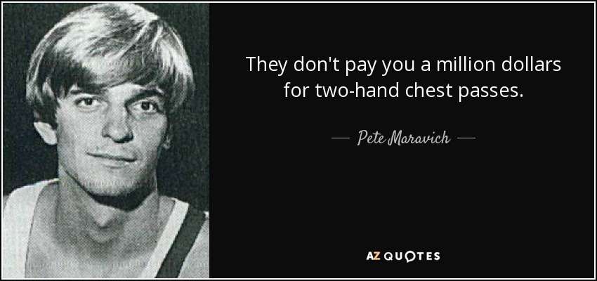 They don't pay you a million dollars for two-hand chest passes. - Pete Maravich