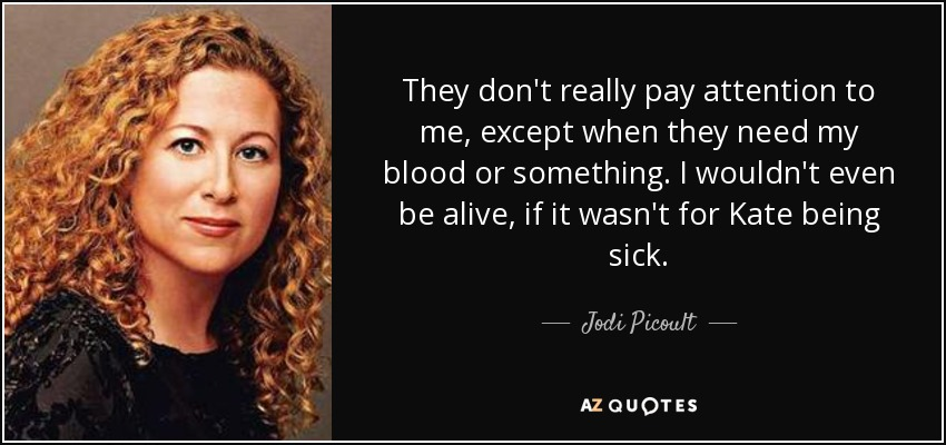 They don't really pay attention to me, except when they need my blood or something. I wouldn't even be alive, if it wasn't for Kate being sick. - Jodi Picoult