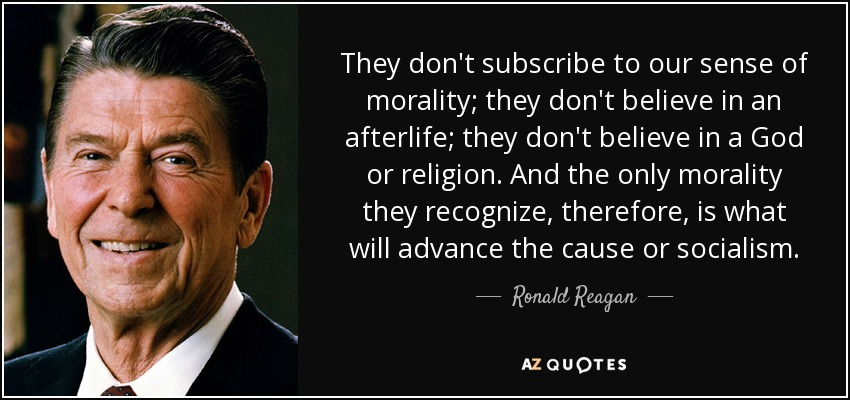 They don't subscribe to our sense of morality; they don't believe in an afterlife; they don't believe in a God or religion. And the only morality they recognize, therefore, is what will advance the cause or socialism. - Ronald Reagan