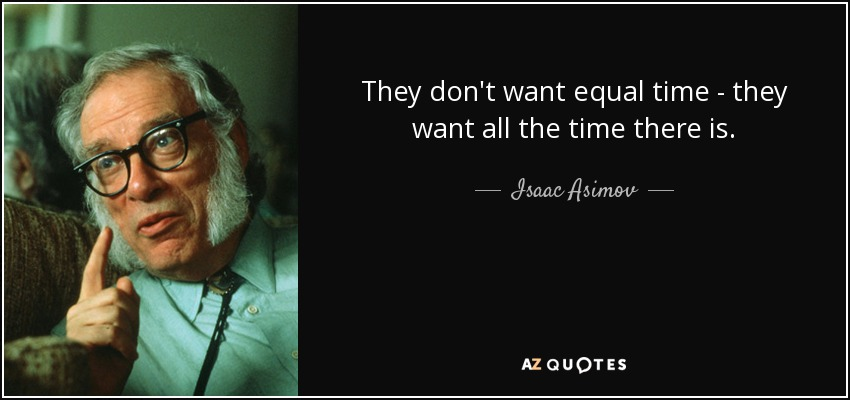 They don't want equal time - they want all the time there is. - Isaac Asimov