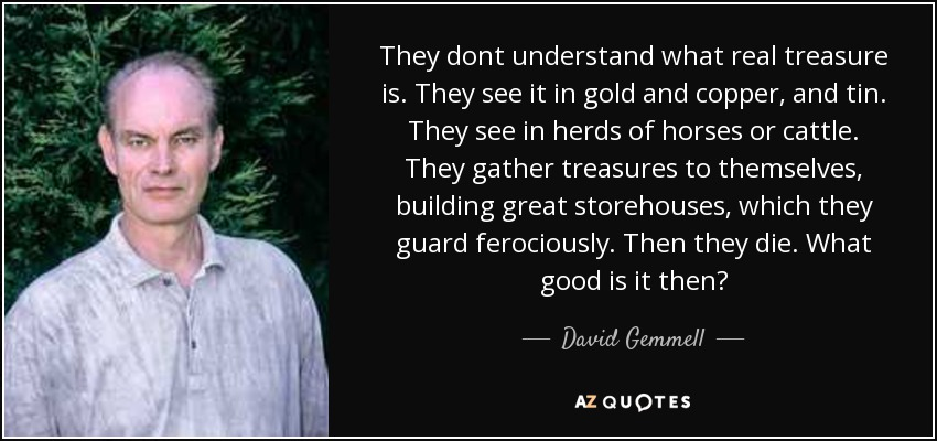 They dont understand what real treasure is. They see it in gold and copper, and tin. They see in herds of horses or cattle. They gather treasures to themselves, building great storehouses, which they guard ferociously. Then they die. What good is it then? - David Gemmell