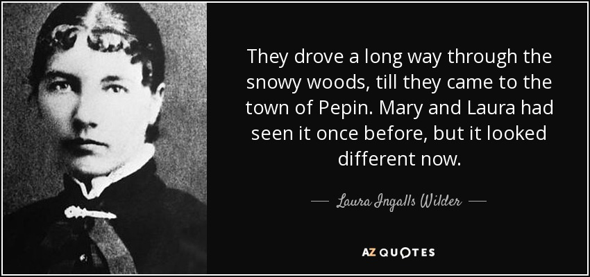They drove a long way through the snowy woods, till they came to the town of Pepin. Mary and Laura had seen it once before, but it looked different now. - Laura Ingalls Wilder
