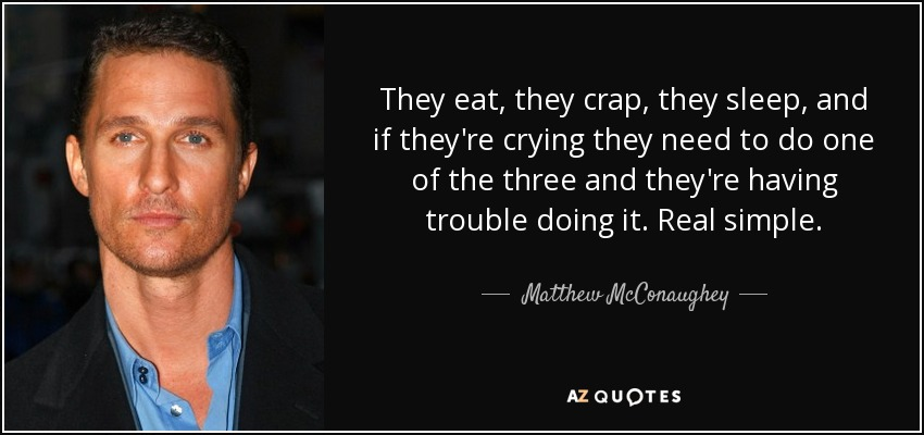 They eat, they crap, they sleep, and if they're crying they need to do one of the three and they're having trouble doing it. Real simple. - Matthew McConaughey