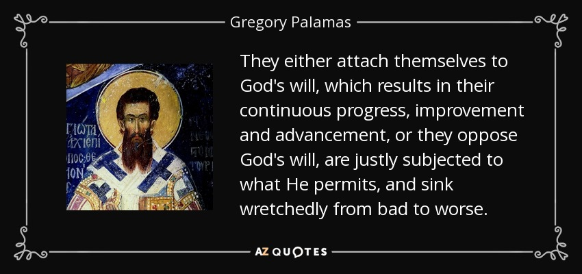 They either attach themselves to God's will, which results in their continuous progress, improvement and advancement, or they oppose God's will, are justly subjected to what He permits, and sink wretchedly from bad to worse. - Gregory Palamas
