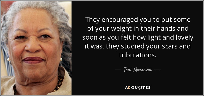 They encouraged you to put some of your weight in their hands and soon as you felt how light and lovely it was, they studied your scars and tribulations... - Toni Morrison