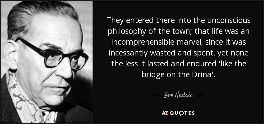 They entered there into the unconscious philosophy of the town; that life was an incomprehensible marvel, since it was incessantly wasted and spent, yet none the less it lasted and endured 'like the bridge on the Drina'. - Ivo Andric