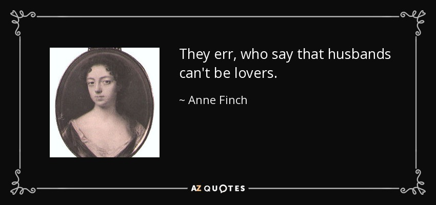 They err, who say that husbands can't be lovers. - Anne Finch, Countess of Winchilsea