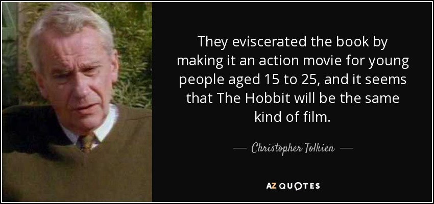 They eviscerated the book by making it an action movie for young people aged 15 to 25, and it seems that The Hobbit will be the same kind of film. - Christopher Tolkien