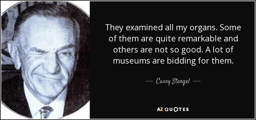 They examined all my organs. Some of them are quite remarkable and others are not so good. A lot of museums are bidding for them. - Casey Stengel
