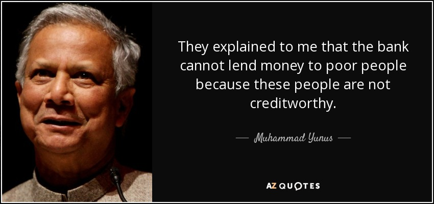 They explained to me that the bank cannot lend money to poor people because these people are not creditworthy. - Muhammad Yunus