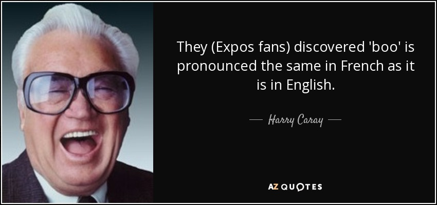 They (Expos fans) discovered 'boo' is pronounced the same in French as it is in English. - Harry Caray