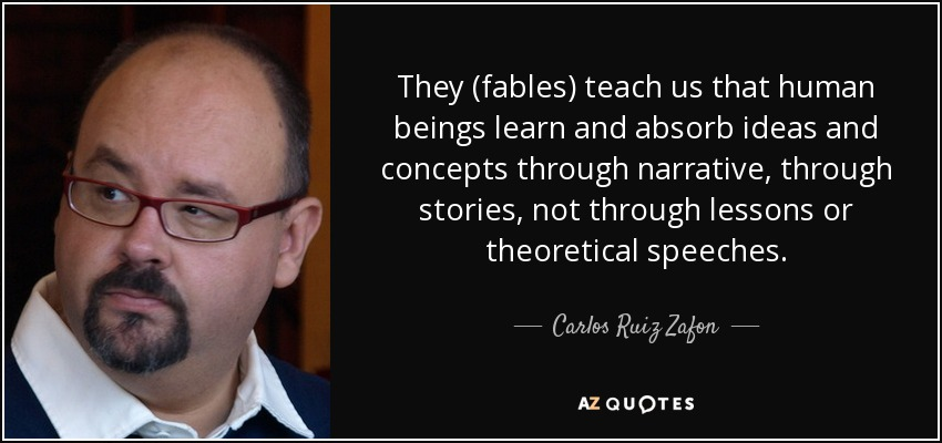 They (fables) teach us that human beings learn and absorb ideas and concepts through narrative, through stories, not through lessons or theoretical speeches. - Carlos Ruiz Zafon