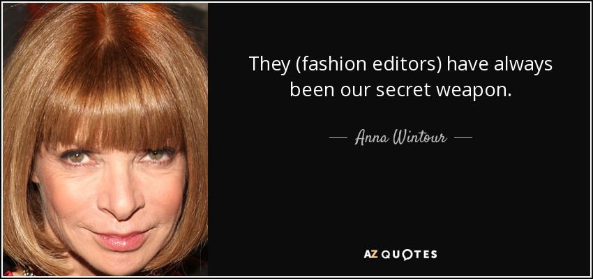 They (fashion editors) have always been our secret weapon. - Anna Wintour