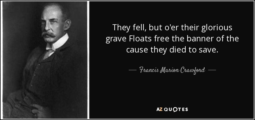 They fell, but o'er their glorious grave Floats free the banner of the cause they died to save. - Francis Marion Crawford