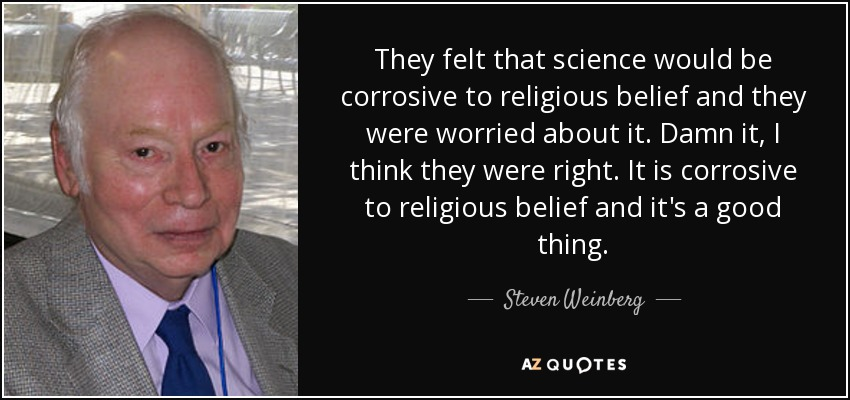 They felt that science would be corrosive to religious belief and they were worried about it. Damn it, I think they were right. It is corrosive to religious belief and it's a good thing. - Steven Weinberg