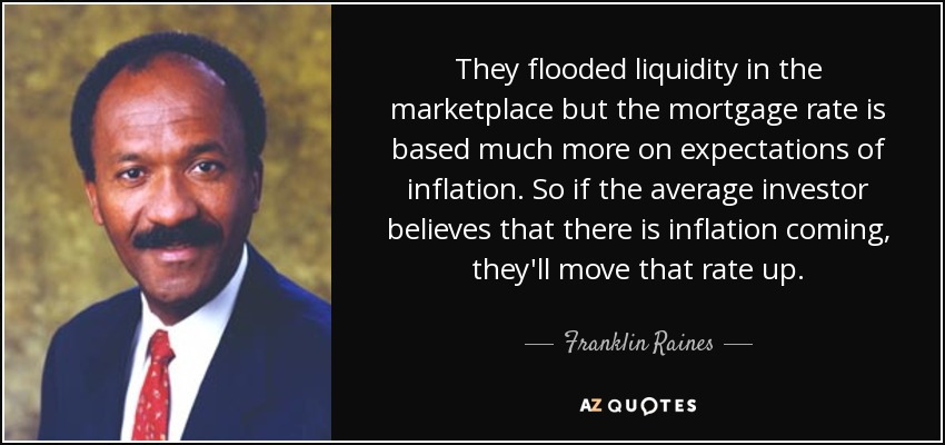 They flooded liquidity in the marketplace but the mortgage rate is based much more on expectations of inflation. So if the average investor believes that there is inflation coming, they'll move that rate up. - Franklin Raines