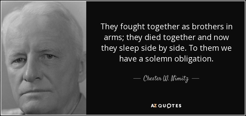 They fought together as brothers in arms; they died together and now they sleep side by side. To them we have a solemn obligation. - Chester W. Nimitz