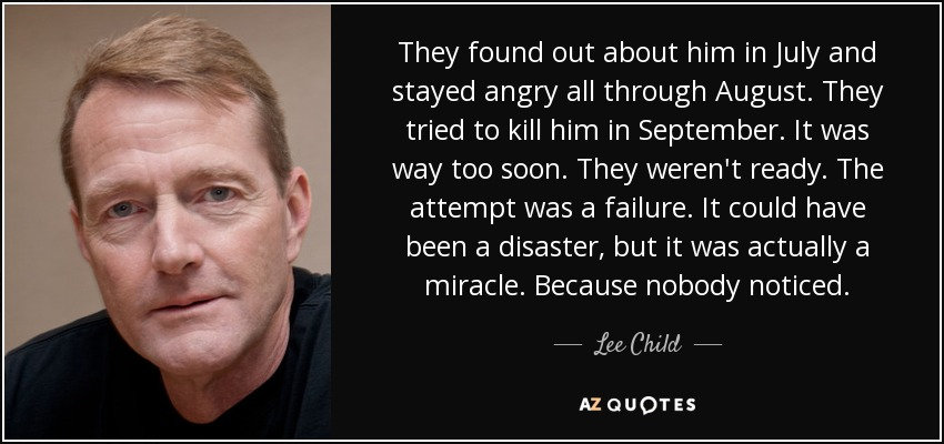 They found out about him in July and stayed angry all through August. They tried to kill him in September. It was way too soon. They weren't ready. The attempt was a failure. It could have been a disaster, but it was actually a miracle. Because nobody noticed. - Lee Child