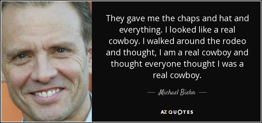 They gave me the chaps and hat and everything. I looked like a real cowboy. I walked around the rodeo and thought, I am a real cowboy and thought everyone thought I was a real cowboy. - Michael Biehn