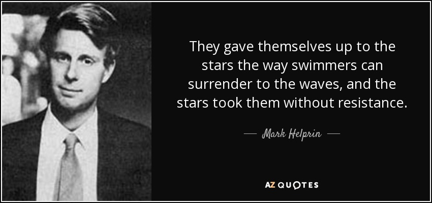 They gave themselves up to the stars the way swimmers can surrender to the waves, and the stars took them without resistance. - Mark Helprin