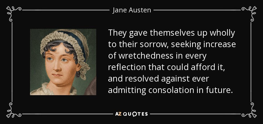 They gave themselves up wholly to their sorrow, seeking increase of wretchedness in every reflection that could afford it, and resolved against ever admitting consolation in future. - Jane Austen