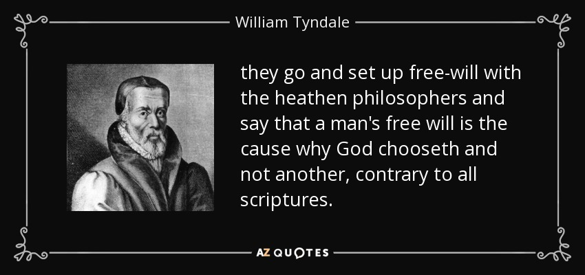 they go and set up free-will with the heathen philosophers and say that a man's free will is the cause why God chooseth and not another, contrary to all scriptures. - William Tyndale