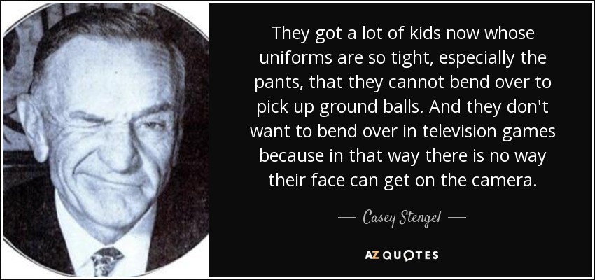 They got a lot of kids now whose uniforms are so tight, especially the pants, that they cannot bend over to pick up ground balls. And they don't want to bend over in television games because in that way there is no way their face can get on the camera. - Casey Stengel